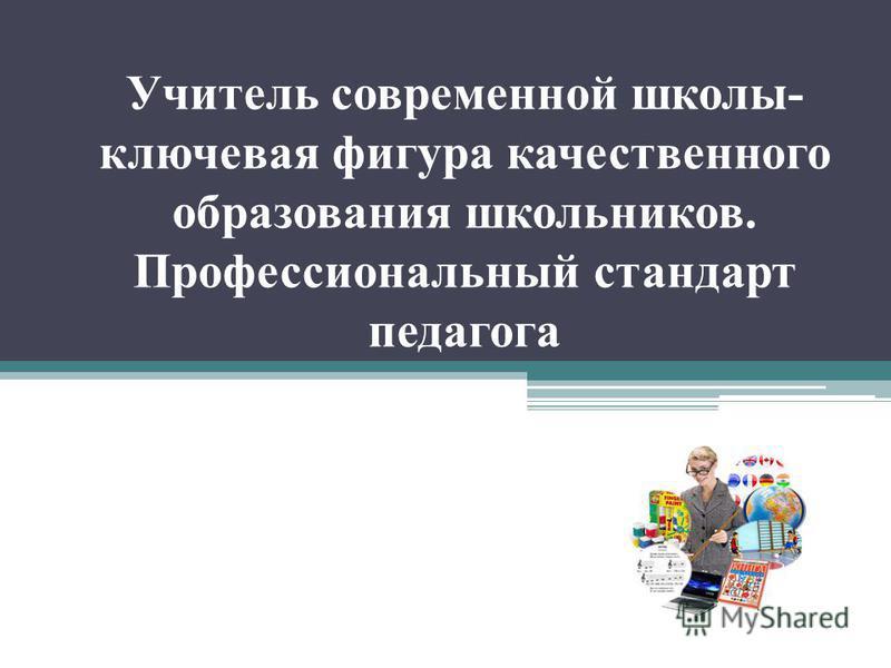 Учитель современной школы- ключевая фигура качественного образования школьников. Профессиональный стандарт педагога