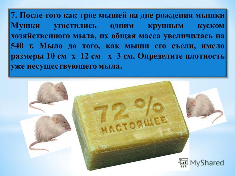 7. После того как трое мышей на дне рождения мышки Мушки угостились одним крупным куском хозяйственного мыла, их общая масса увеличилась на 540 г. Мыло до того, как мыши его съели, имело размеры 10 см х 12 см х 3 см. Определите плотность уже несущест