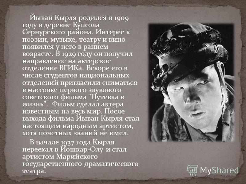 Йыван Кырля родился в 1909 году в деревне Купсола Сернурского района. Интерес к поэзии, музыке, театру и кино появился у него в раннем возрасте. В 1929 году он получил направление на актерское отделение ВГИКа. Вскоре его в числе студентов национальны