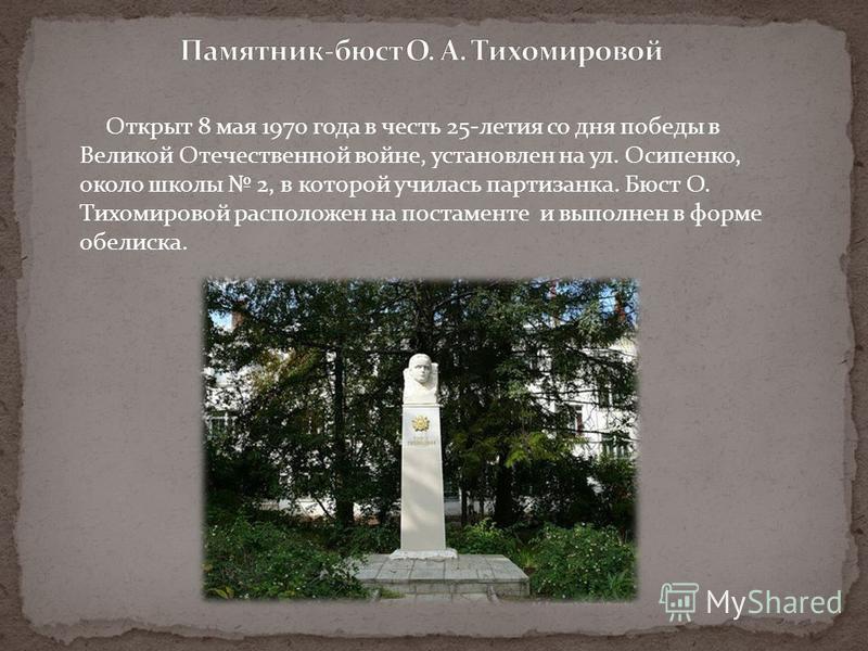 Открыт 8 мая 1970 года в честь 25-летия со дня победы в Великой Отечественной войне, установлен на ул. Осипенко, около школы 2, в которой училась партизанка. Бюст О. Тихомировой расположен на постаменте и выполнен в форме обелиска.