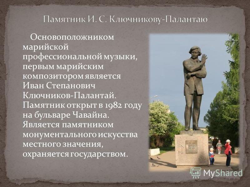 Основоположником марийской профессиональной музыки, первым марийским композитором является Иван Степанович Ключников-Палантай. Памятник открыт в 1982 году на бульваре Чавайна. Является памятником монументального искусства местного значения, охраняетс