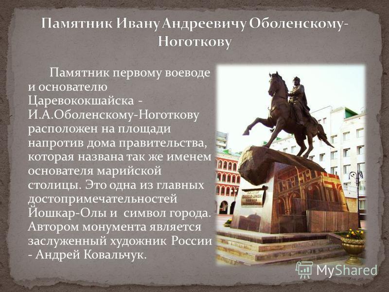 Памятник первому воеводе и основателю Царевококшайска - И.А.Оболенскому-Ноготкову расположен на площади напротив дома правительства, которая названа так же именем основателя марийской столицы. Это одна из главных достопримечательностей Йошкар-Олы и с