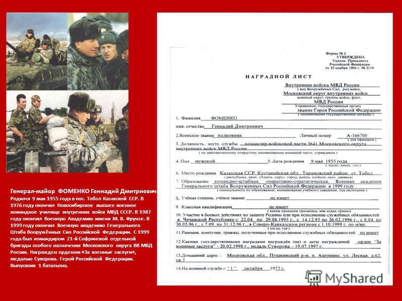Генерал-майор ФОМЕНКО Геннадий Дмитриевич Родился 9 мая 1955 года в пос. Тобол Казахской ССР. В 1976 году окончил Новосибирское высшее военное командное училище внутренних войск МВД СССР. В 1987 году окончил Военную Академию имени М. В. Фрунзе. В 199