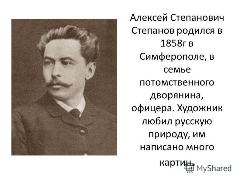 Алексей Степанович Степанов родился в 1858 г в Симферополе, в семье потомственного дворянина, офицера. Художник любил русскую природу, им написано много картин.