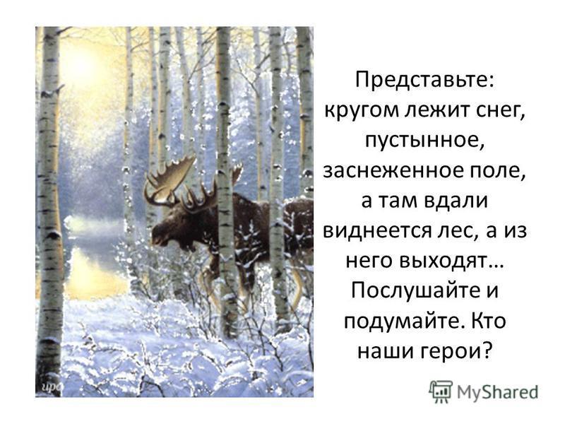 Представьте: кругом лежит снег, пустынное, заснеженное поле, а там вдали виднеется лес, а из него выходят… Послушайте и подумайте. Кто наши герои?