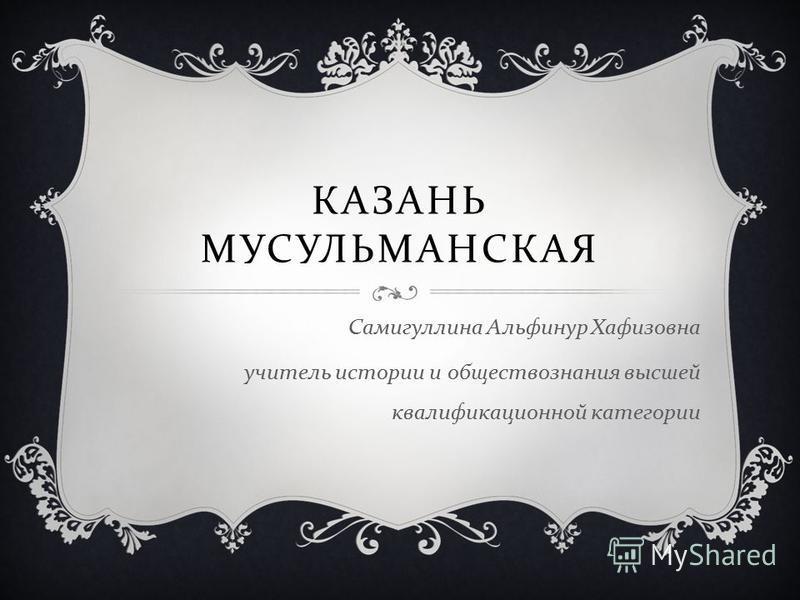 КАЗАНЬ МУСУЛЬМАНСКАЯ Самигуллина Альфинур Хафизовна учитель истории и обществознания высшей квалификационной категории