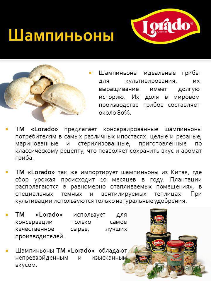 Шампиньоны идеальные грибы для культивирования, их выращивание имеет долгую историю. Их доля в мировом производстве грибов составляет около 80%. ТМ «Lorado» предлагает консервированные шампиньоны потребителям в самых различных ипостасях: целые и реза