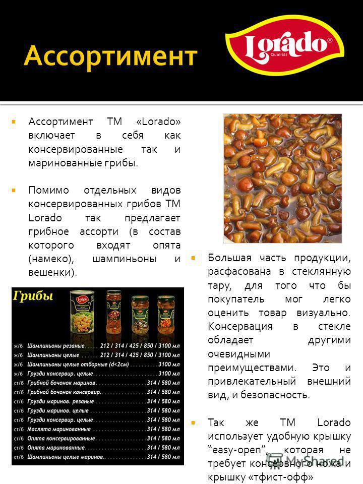 Ассортимент ТМ «Lorado» включает в себя как консервированные так и маринованные грибы. Помимо отдельных видов консервированных грибов ТМ Lorado так предлагает грибное ассорти (в состав которого входят опята (намекомм), шампиньоны и вешенки). Большая