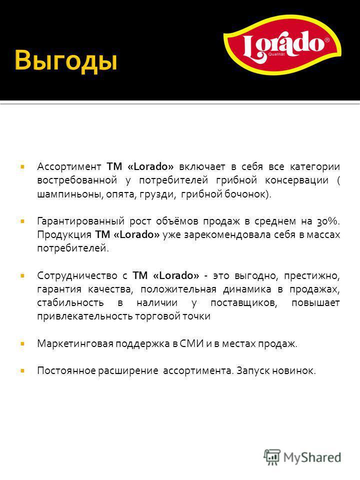 Ассортимент ТМ «Lorado» включает в себя все категории востребованной у потребителей грибной консервации ( шампиньоны, опята, грузди, грибной бочонок). Гарантированный рост объёмов продаж в среднем на 30%. Продукция ТМ «Lorado» уже зарекомендовала себ