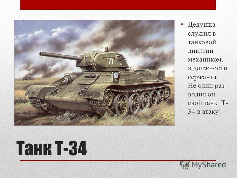 Танк Т-34 Дедушка служил в танковой дивизии механиком, в должности сержанта. Не один раз водил он свой танк Т- 34 в атаку!
