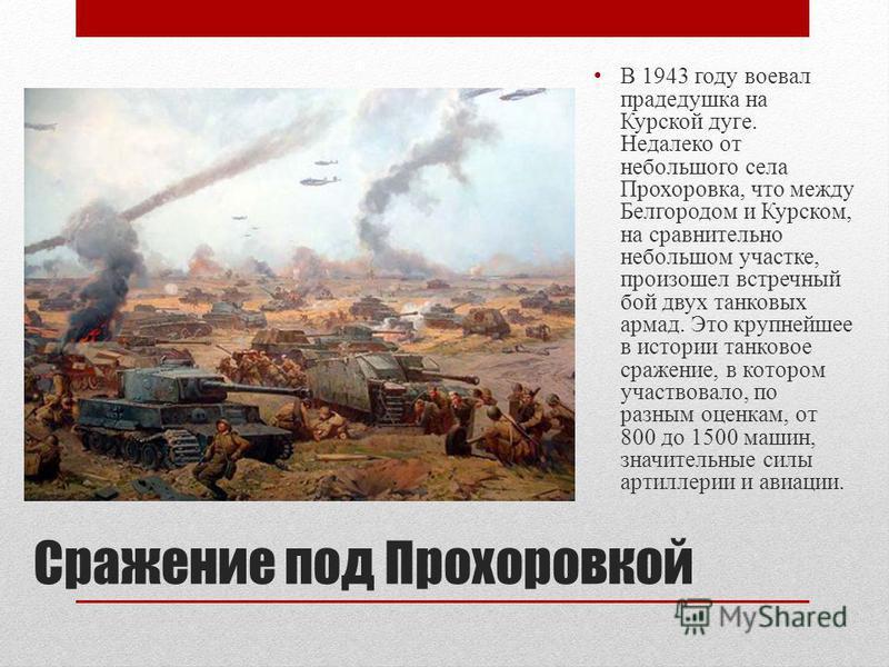 Сражение под Прохоровкой В 1943 году воевал прадедушка на Курской дуге. Недалеко от небольшого села Прохоровка, что между Белгородом и Курском, на сравнительно небольшом участке, произошел встречный бой двух танковых армад. Это крупнейшее в истории т