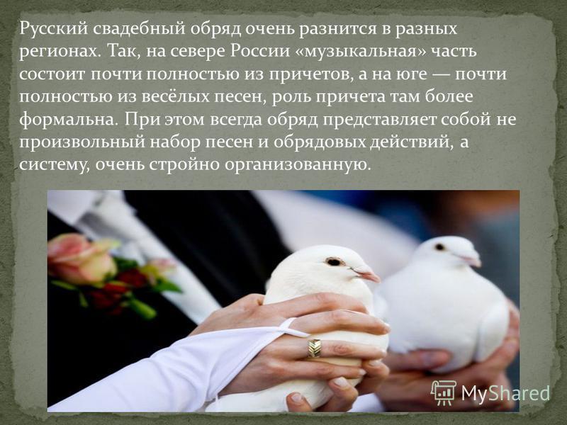 Русский свадебный обряд очень разнится в разных регионах. Так, на севере России «музыкальная» часть состоит почти полностью из причетов, а на юге почти полностью из весёлых песен, роль причета там более формальна. При этом всегда обряд представляет с