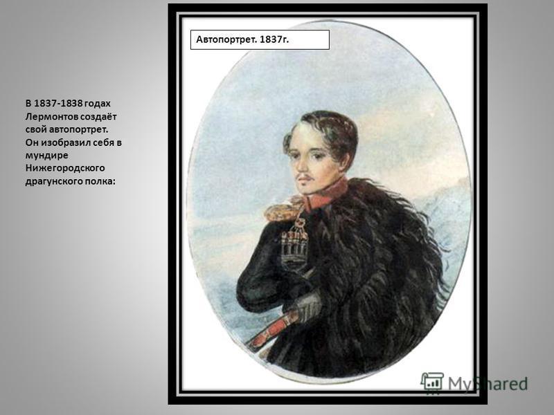 Автопортрет. 1837 г. В 1837-1838 годах Лермонтов создаёт свой автопортрет. Он изобразил себя в мундире Нижегородского драгунского полка: