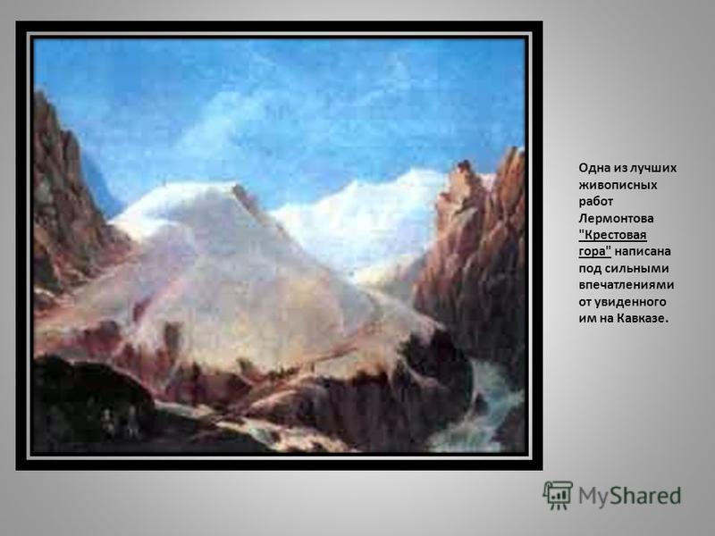 Одна из лучших живописных работ Лермонтова Крестовая гора написана под сильными впечатлениями от увиденного им на Кавказе.