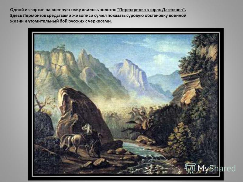 Одной из картин на военную тему явилось полотно Перестрелка в горах Дагестана. Здесь Лермонтов средствами живописи сумел показать суровую обстановку военной жизни и утомительный бой русских с черкесами.