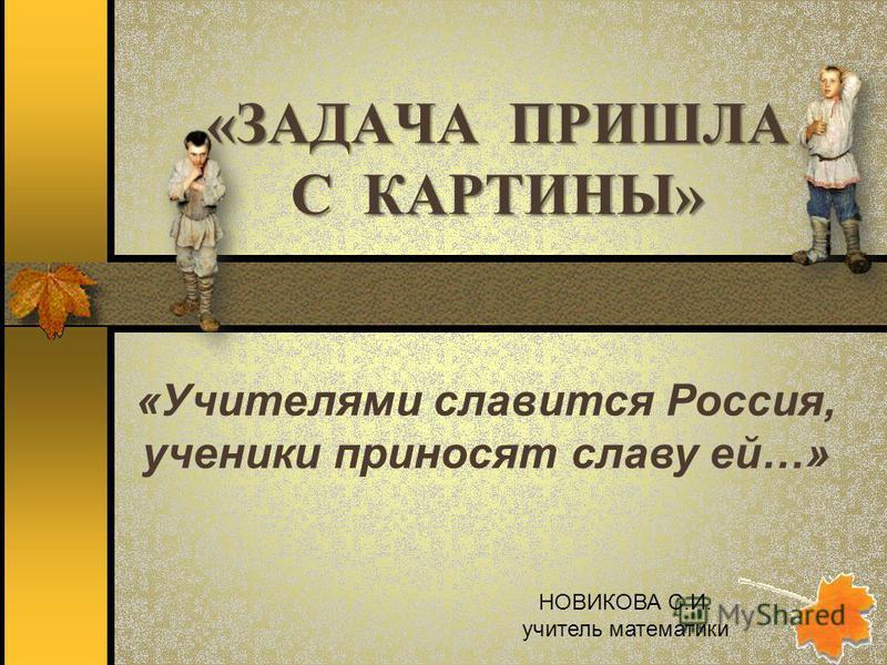 «ЗАДАЧА ПРИШЛА С КАРТИНЫ» «Учителями славится Россия, ученики приносят славу ей…» НОВИКОВА С.И. учитель математики