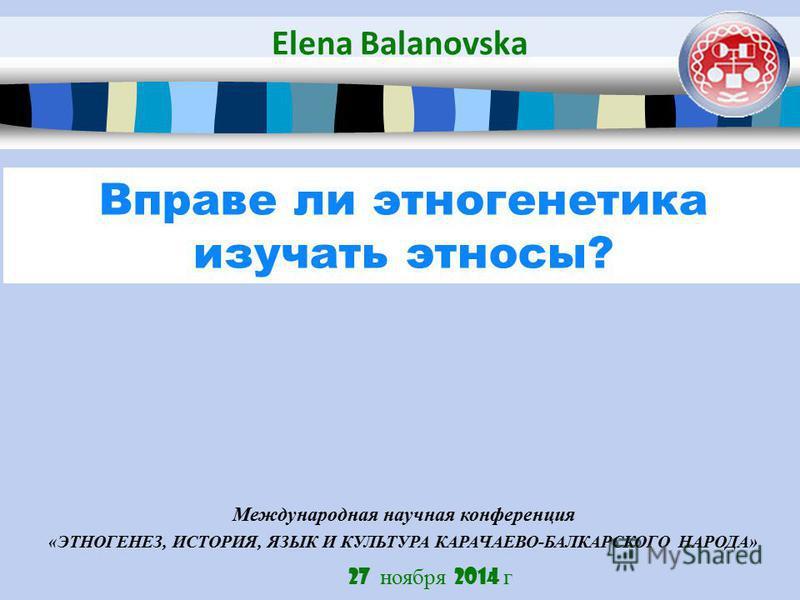 27 ноября 2014 г Вправе ли этногенетика изучать этносы? Elena Balanovska Международная научная конференция «ЭТНОГЕНЕЗ, ИСТОРИЯ, ЯЗЫК И КУЛЬТУРА КАРАЧАЕВО-БАЛКАРСКОГО НАРОДА»