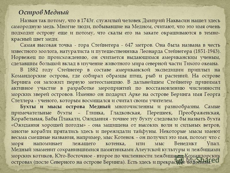 Остров Медный Назван так потому, что в 1743 г. служилый человек Дмитрий Наквасин нашел здесь самородную медь. Многие люди, побывавшие на Медном, считают, что это имя очень подходит острову еще и потому, что скалы его на закате окрашиваются в темно- к