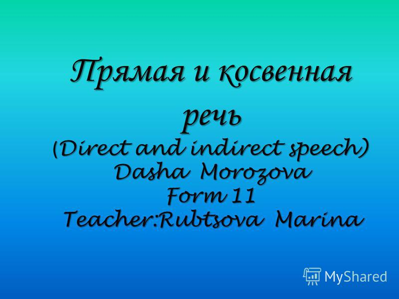Прямая и косвенная речь ( Direct and indirect speech) Dasha Morozova Form 11 Teacher:Rubtsova Marina