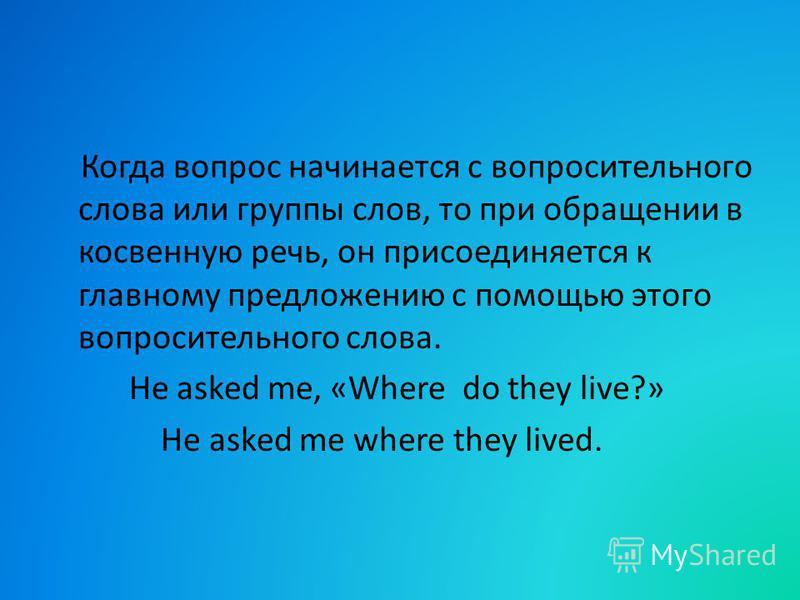 Когда вопрос начинается с вопросительного слова или группы слов, то при обращении в косвенную речь, он присоединяется к главному предложению с помощью этого вопросительного слова. He asked me, «Where do they live?» He asked me where they lived.