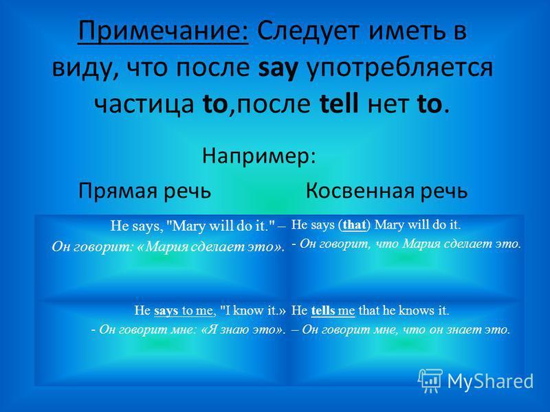 Примечание: Следует иметь в виду, что после say употребляется частица to,после tell нет to. Например: Прямая речь Косвенная речь He says,