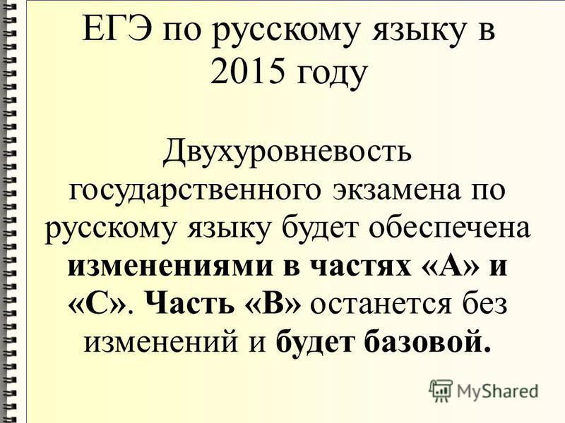ЕГЭ по русскому языку в 2015 году Двухуровневость государственного экзамена по русскому языку будет обеспечена изменениями в частях «А» и «С». Часть «В» останется без изменений и будет базовой.