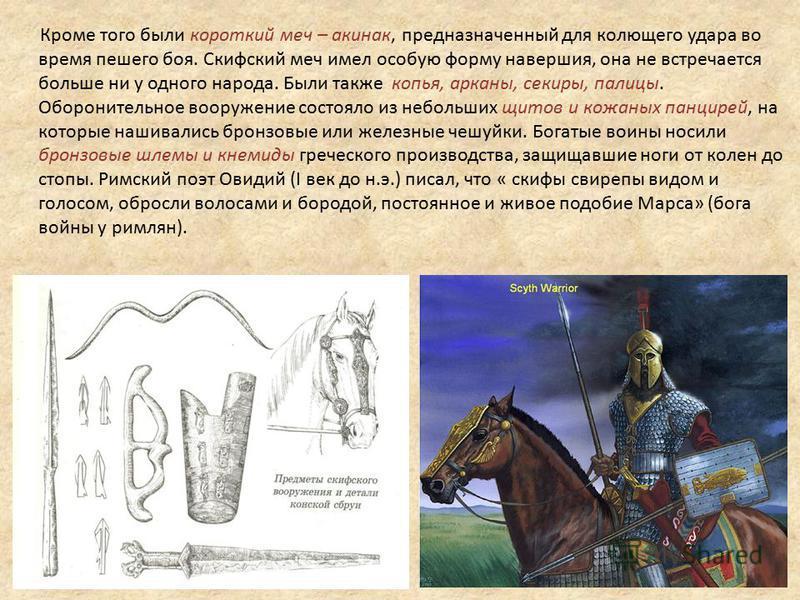 Кроме того были короткий меч – акинак, предназначенный для колющего удара во время пешего боя. Скифский меч имел особую форму навершия, она не встречается больше ни у одного народа. Были также копья, арканы, секиры, палицы. Оборонительное вооружение