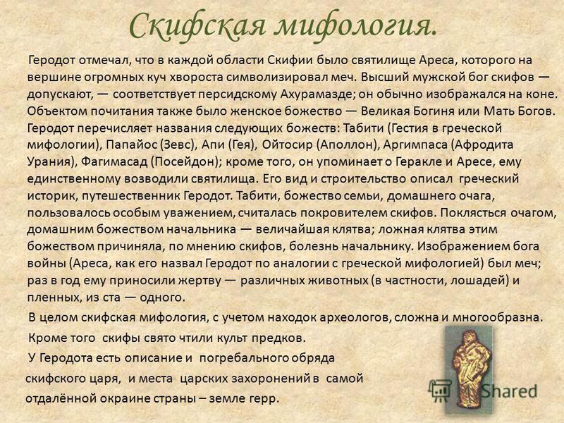 Скифская мифология. Геродот отмечал, что в каждой области Скифии было святилище Ареса, которого на вершине огромных куч хвороста символизировал меч. Высший мужской бог скифов допускают, соответствует персидскому Ахурамазде; он обычно изображался на к