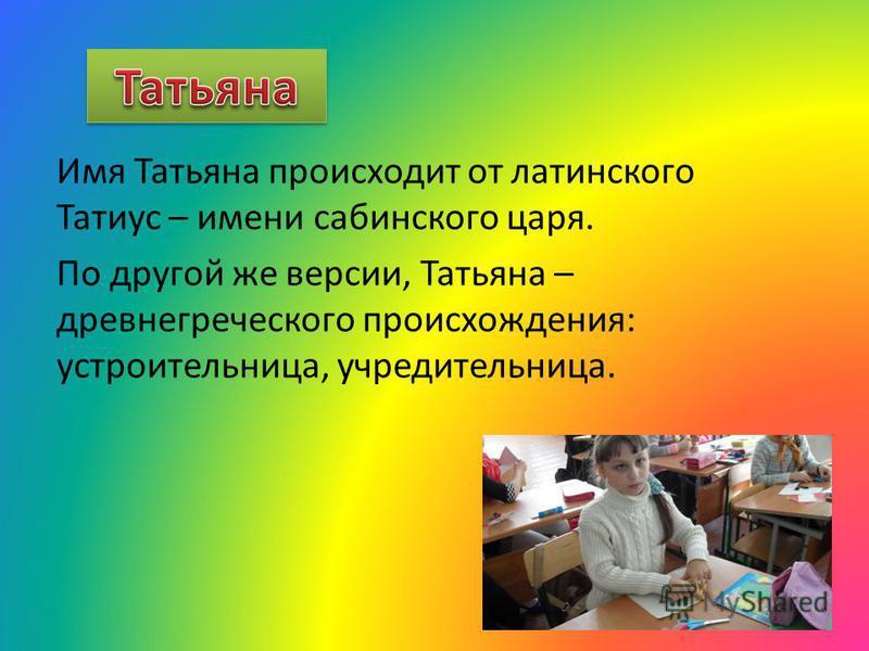 Имя Татьяна происходит от латинского Татиус – имени сабинского царя. По другой же версии, Татьяна – древнегреческого происхождения: устроительница, учредительница.