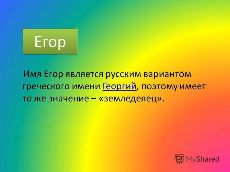 Егор Имя Егор является русским вариантом греческого имени Георгий, поэтому имеет то же значение – «земледелец».Георгий