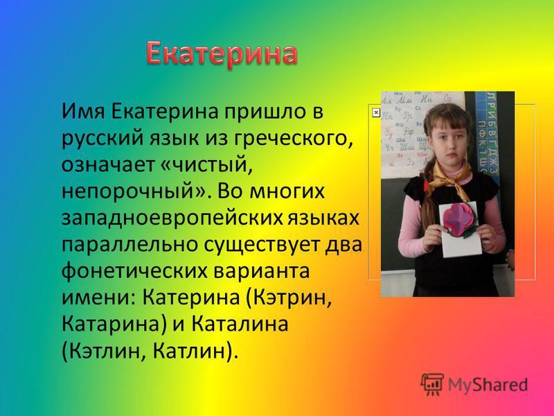 Имя Екатерина пришло в русский язык из греческого, означает «чистый, непорочный». Во многих западноевропейских языках параллельно существует два фонетических варианта имени: Катерина (Кэтрин, Катарина) и Каталина (Кэтлин, Катлин).