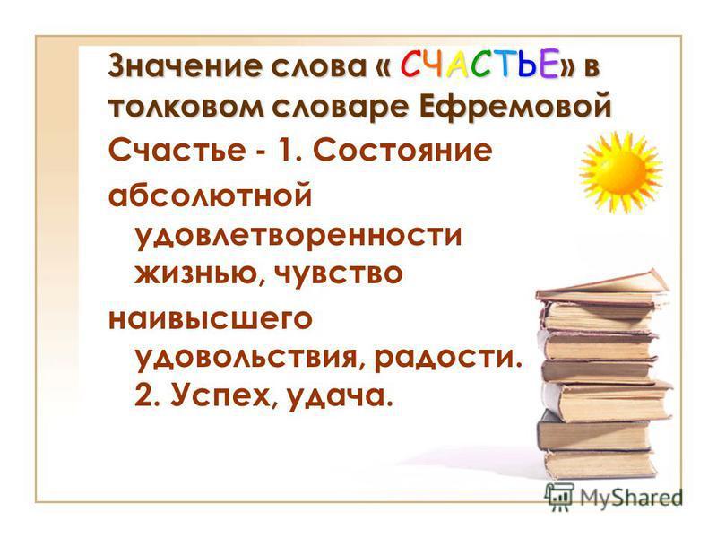 Значение слова « СЧАСТЬЕ » в толковом словаре Ефремовой Счастье - 1. Состояние абсолютной удовлетворенности жизнью, чувство наивысшего удовольствия, радости. 2. Успех, удача.