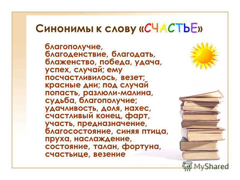 СЧАСТЬЕ Синонимы к слову « СЧАСТЬЕ » благополучие, благоденствие, благодать, блаженство, победа, удача, успех, случай; ему посчастливилось, везет; красные дни; под случай попасть, разлюли-малина, судьба, благополучие; удачливость, доля, нахес, счастл