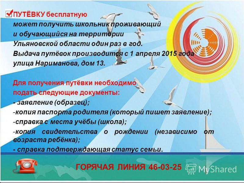 ПУТЁВКУ бесплатную может получить школьник проживающий и обучающийся на территории Ульяновской области один раз в год. Выдача путёвок производится с 1 апреля 2015 года улица Нариманова, дом 13. Для получения путёвки необходимо подать следующие докуме