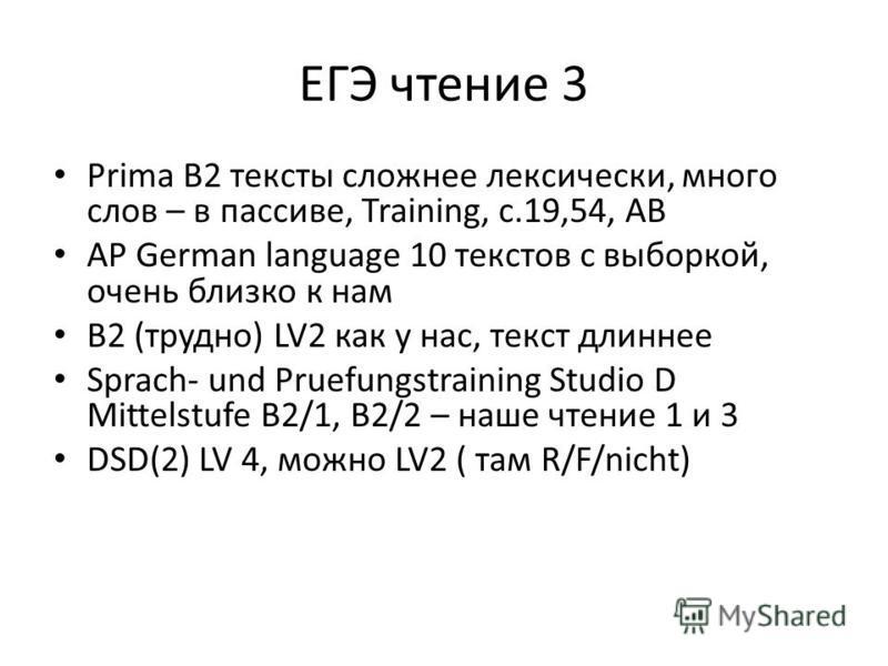 ЕГЭ чтение 3 Prima B2 тексты сложнее лексически, много слов – в пассиве, Training, c.19,54, AB AP German language 10 текстов с выборкой, очень близко к нам B2 (трудно) LV2 как у нас, текст длиннее Sprach- und Pruefungstraining Studio D Mittelstufe B2