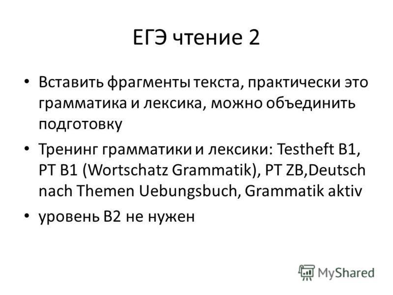 ЕГЭ чтение 2 Вставить фрагменты текста, практически это грамматика и лексика, можно объединить подготовку Тренинг грамматики и лексики: Testheft B1, PT B1 (Wortschatz Grammatik), PT ZВ,Deutsch nach Themen Uebungsbuch, Grammatik aktiv уровень В2 не ну
