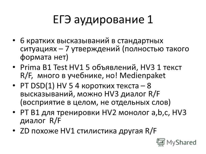 ЕГЭ аудирование 1 6 кратких высказываний в стандартных ситуациях – 7 утверждений (полностью такого формата нет) Prima B1 Test HV1 5 объявлений, HV3 1 текст R/F, много в учебнике, но! Medienpaket PT DSD(1) HV 5 4 коротких текста – 8 высказываний, можн