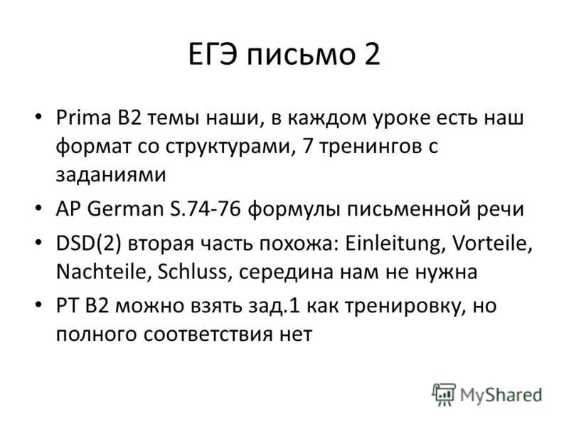 ЕГЭ письмо 2 Prima B2 темы наши, в каждом уроке есть наш формат со структурами, 7 тренингов с заданиями AP German S.74-76 формулы письменной речи DSD(2) вторая часть похожа: Einleitung, Vorteile, Nachteile, Schluss, середина нам не нужна PT B2 можно