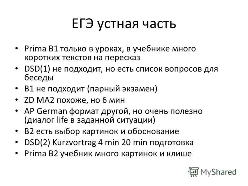 ЕГЭ устная часть Prima B1 только в уроках, в учебнике много коротких текстов на пересказ DSD(1) не подходит, но есть список вопросов для беседы B1 не подходит (парный экзамен) ZD MA2 похоже, но 6 мин AP German формат другой, но очень полезно (диалог