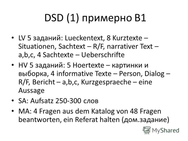 DSD (1) примерно В1 LV 5 заданий: Lueckentext, 8 Kurztexte – Situationen, Sachtext – R/F, narrativer Text – a,b,c, 4 Sachtexte – Ueberschrifte HV 5 заданий: 5 Hoertexte – картинки и выборка, 4 informative Texte – Person, Dialog – R/F, Bericht – a,b,c