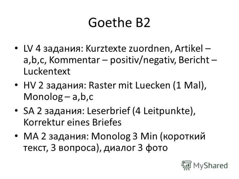 Goethe B2 LV 4 задания: Kurztexte zuordnen, Artikel – a,b,c, Kommentar – positiv/negativ, Bericht – Luckentext HV 2 задания: Raster mit Luecken (1 Mal), Monolog – a,b,c SA 2 задания: Leserbrief (4 Leitpunkte), Korrektur eines Briefes MA 2 задания: Mo