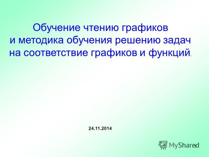 Обучение чтению графиков и методика обучения решению задач на соответствие графиков и функций. 24.11.2014 1