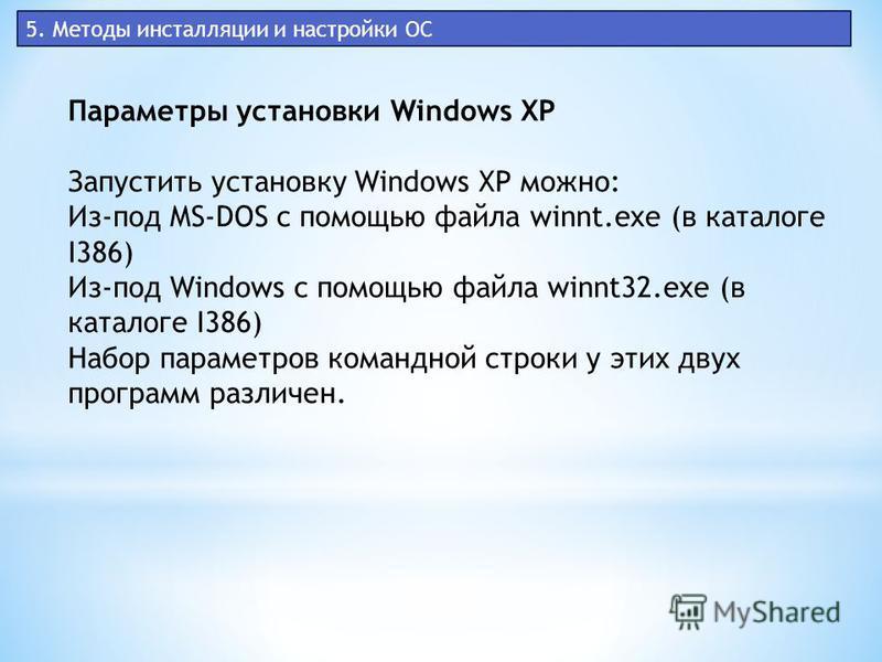 5. Методы инсталляции и настройки ОС Параметры установки Windows XP Запустить установку Windows XP можно: Из-под MS-DOS с помощью файла winnt.exe (в каталоге I386) Из-под Windows с помощью файла winnt32. exe (в каталоге I386) Набор параметров командн