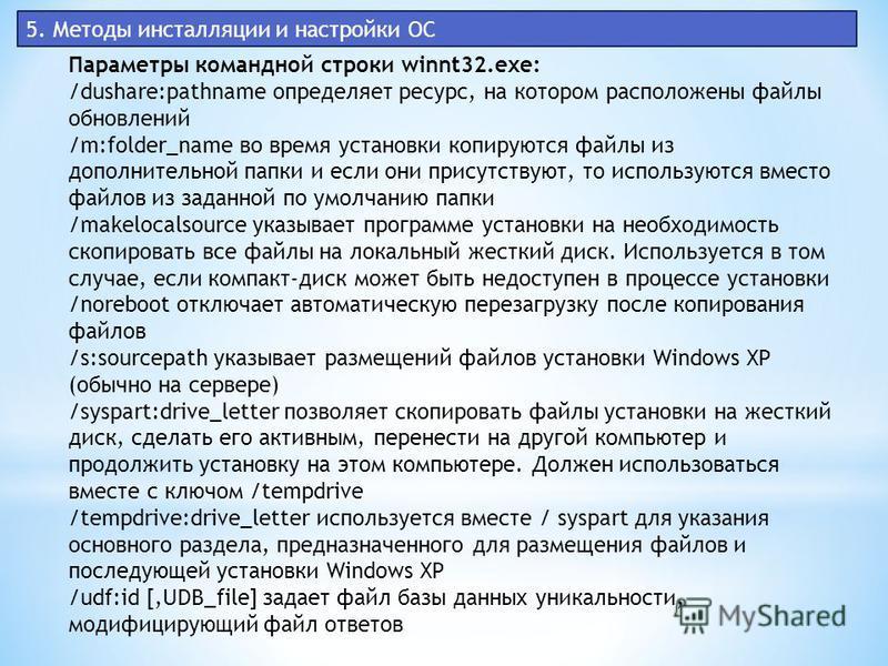 5. Методы инсталляции и настройки ОС Параметры командной строки winnt32.exe: /dushare:pathname определяет ресурс, на котором расположены файлы обновлений /m:folder_name во время установки копируются файлы из дополнительной папки и если они присутству