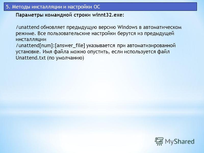 5. Методы инсталляции и настройки ОС Параметры командной строки winnt32.exe: /unattend обновляет предыдущую версию Windows в автоматическом режиме. Все пользовательские настройки берутся из предыдущей инсталляции /unattend[num]:[answer_file] указывае