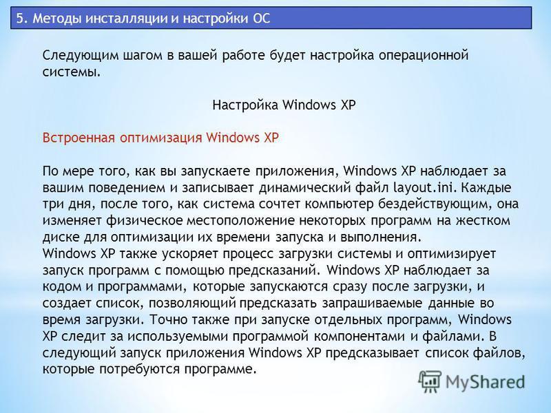 5. Методы инсталляции и настройки ОС Следующим шагом в вашей работе будет настройка операционной системы. Настройка Windows XP Встроенная оптимизация Windows XP По мере того, как вы запускаете приложения, Windows XP наблюдает за вашим поведением и за
