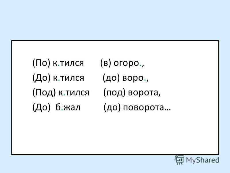 (По) к.бился (в) огород., (До) к.бился (до) ворот., (Под) к.бился (под) воротта, (До) б.жал (до) поворотта…