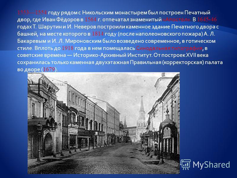 15531554 году рядом с Никольским монастырем был построен Печатный двор, где Иван Фёдоров в 1564 г. отпечатал знаменитый «Апостол». В 1645-46 годах Т. Шарутин и И. Неверов построили каменное здание Печатного двора с башней, на месте которого в 1814 го