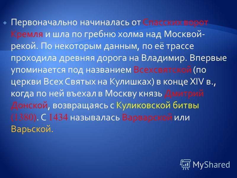 Первоначально начиналась от Спасских ворот Кремля и шла по гребню холма над Москвой- рекой. По некоторым данным, по её трассе проходила древняя дорога на Владимир. Впервые упоминается под названием Всехсвятской (по церкви Всех Святых на Кулишках) в к