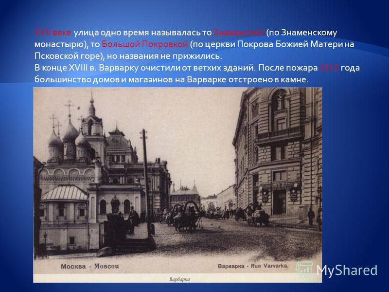XVII веке улица одно время называлась то Знаменской (по Знаменскому монастырю), то Большой Покровкой (по церкви Покрова Божией Матери на Псковской горе), но названия не прижились. В конце XVIII в. Варварку очистили от ветхих зданий. После пожара 1812